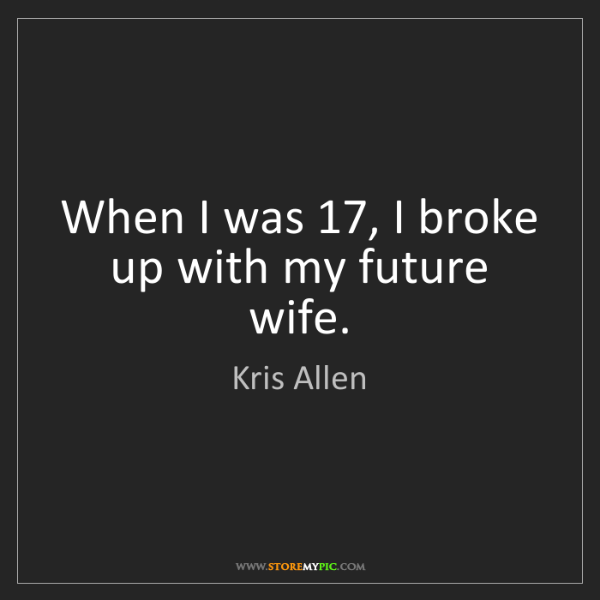 Kris Allen: When I was 17, I broke up with my future wife.