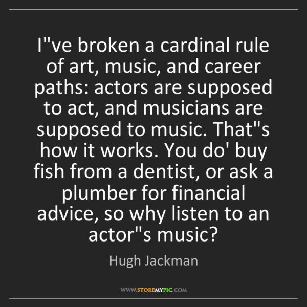 Hugh Jackman: I've broken a cardinal rule of art, music, and career...