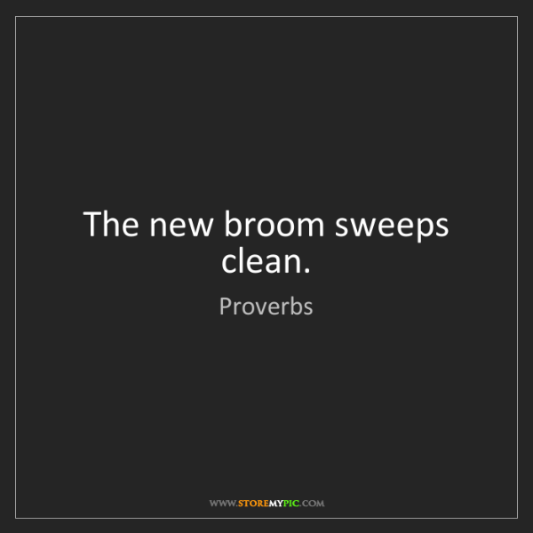 Proverbs: The new broom sweeps clean.