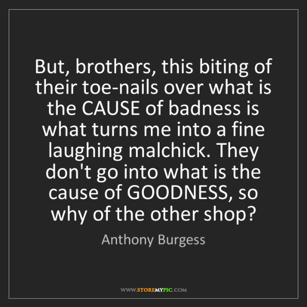Anthony Burgess: But, brothers, this biting of their toe-nails over what...