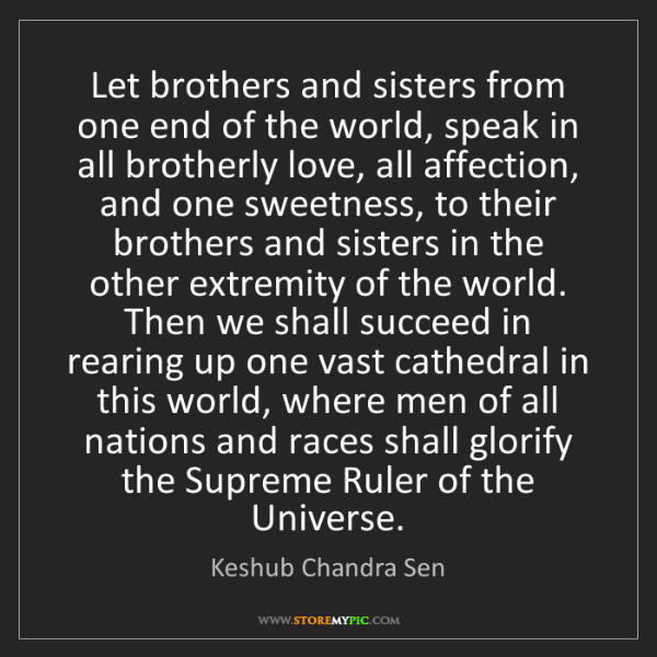 Keshub Chandra Sen: Let brothers and sisters from one end of the world, speak...
