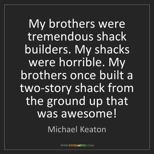 Michael Keaton: My brothers were tremendous shack builders. My shacks...