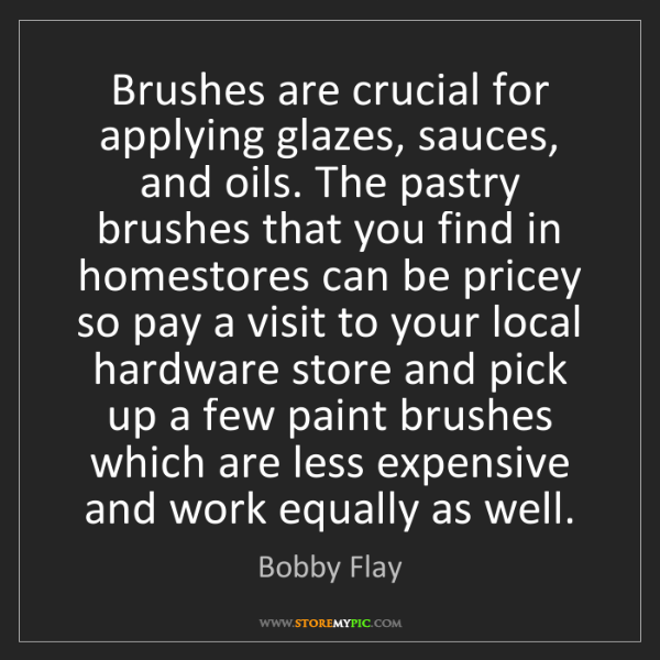 Bobby Flay: Brushes are crucial for applying glazes, sauces, and...