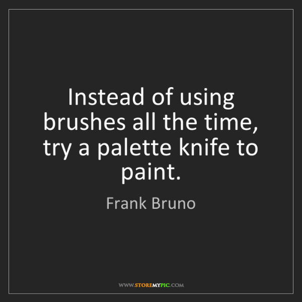 Frank Bruno: Instead of using brushes all the time, try a palette...