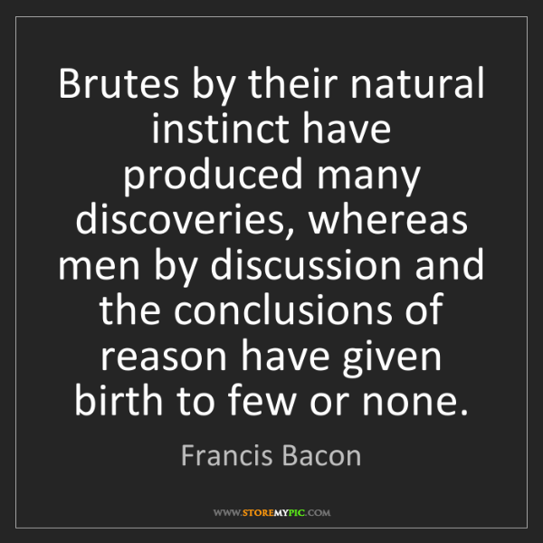 Francis Bacon: Brutes by their natural instinct have produced many discoveries,...