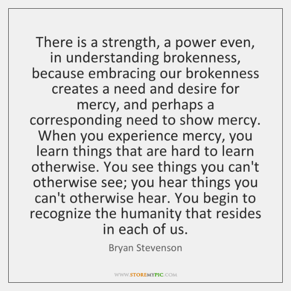 There is a strength, a power even, in understanding brokenness, because embracing ...