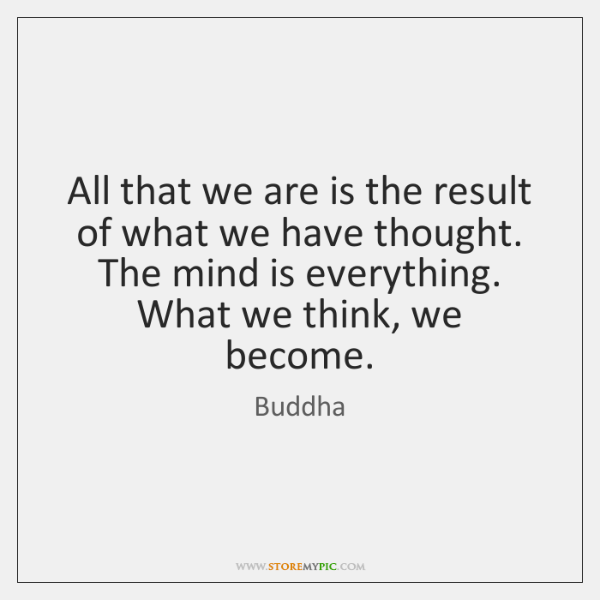All that we are is the result of what we have thought. ...
