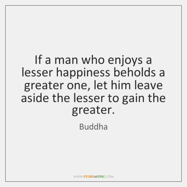 If a man who enjoys a lesser happiness beholds a greater one, ...
