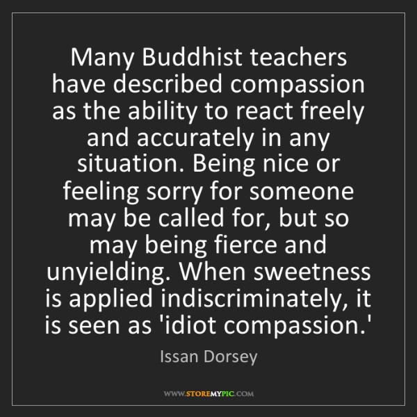 Issan Dorsey: Many Buddhist teachers have described compassion as the...