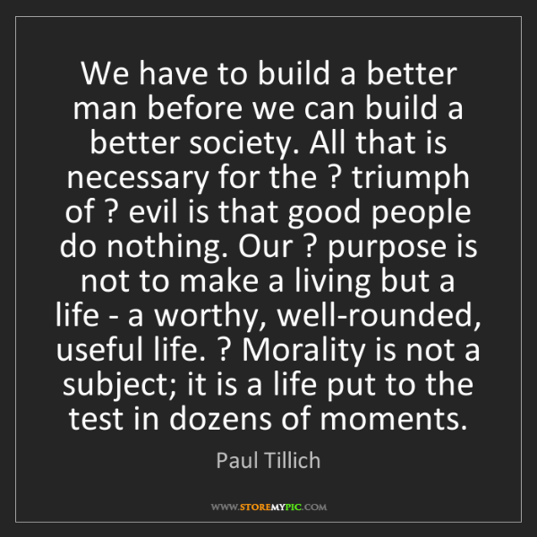 Paul Tillich: We have to build a better man before we can build a better...