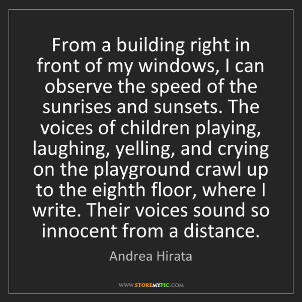 Andrea Hirata: From a building right in front of my windows, I can observe...