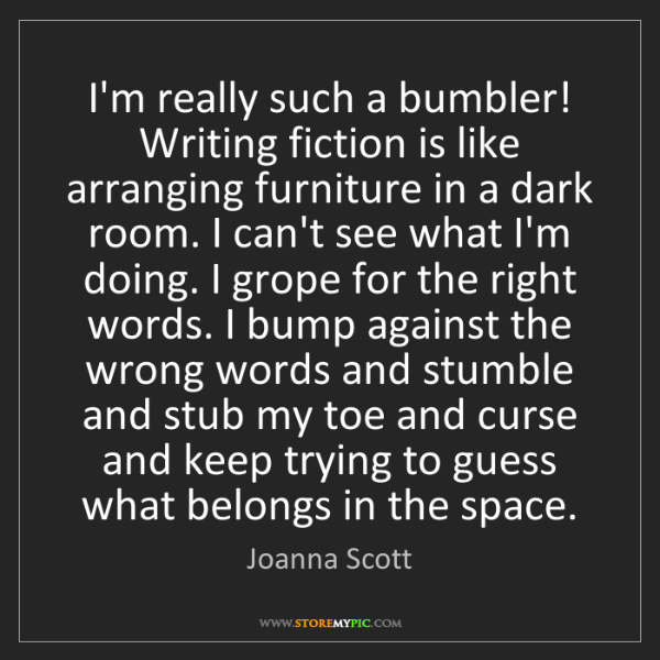 Joanna Scott: I'm really such a bumbler! Writing fiction is like arranging...