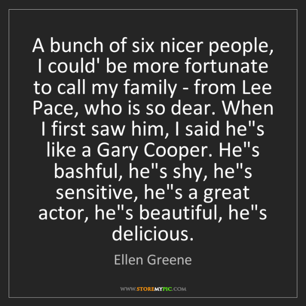 Ellen Greene: A bunch of six nicer people, I could' be more fortunate...