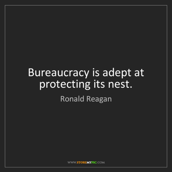 Ronald Reagan: Bureaucracy is adept at protecting its nest.