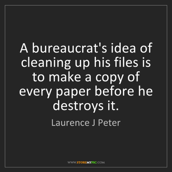 Laurence J Peter: A bureaucrat's idea of cleaning up his files is to make...