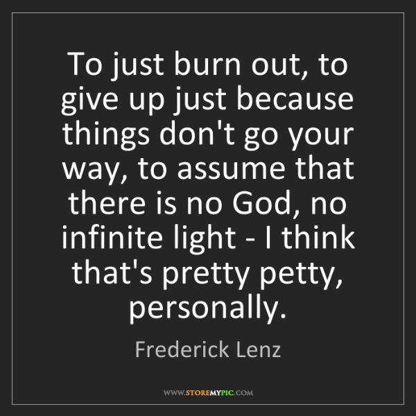 Frederick Lenz: To just burn out, to give up just because things don't...