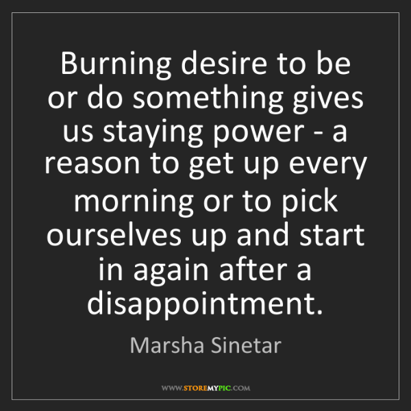 Marsha Sinetar: Burning desire to be or do something gives us staying...