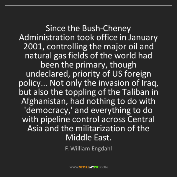 F. William Engdahl: Since the Bush-Cheney Administration took office in January...