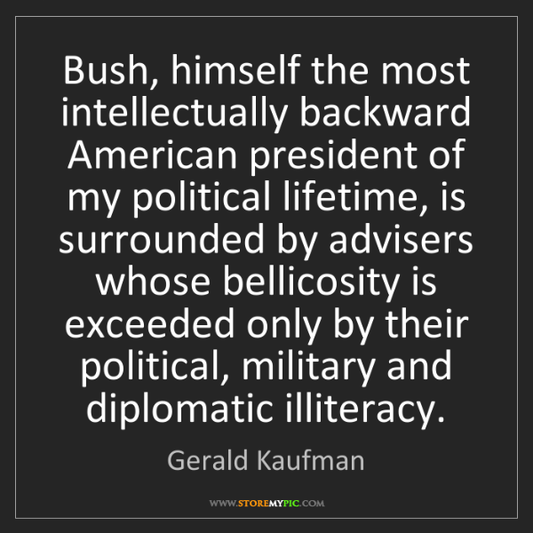 Gerald Kaufman: Bush, himself the most intellectually backward American...