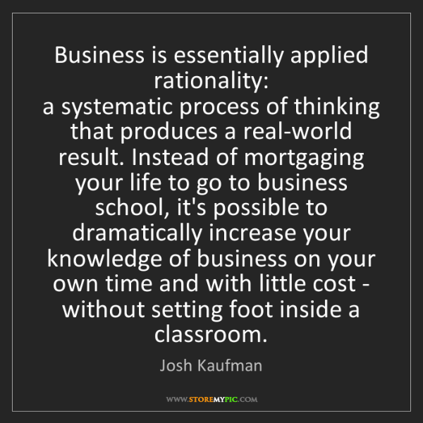 Josh Kaufman: Business is essentially applied rationality:   a systematic...