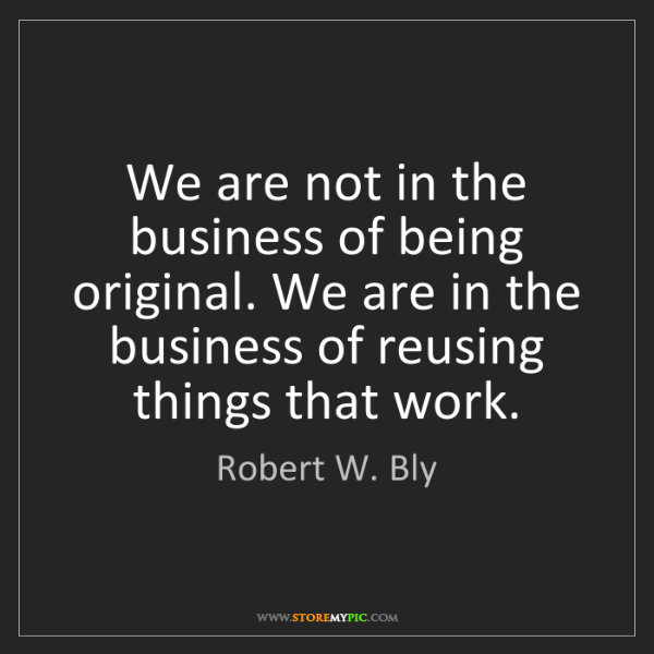 Robert W. Bly: We are not in the business of being original. We are...