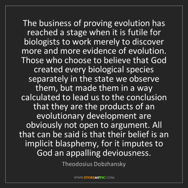 Theodosius Dobzhansky: The business of proving evolution has reached a stage...
