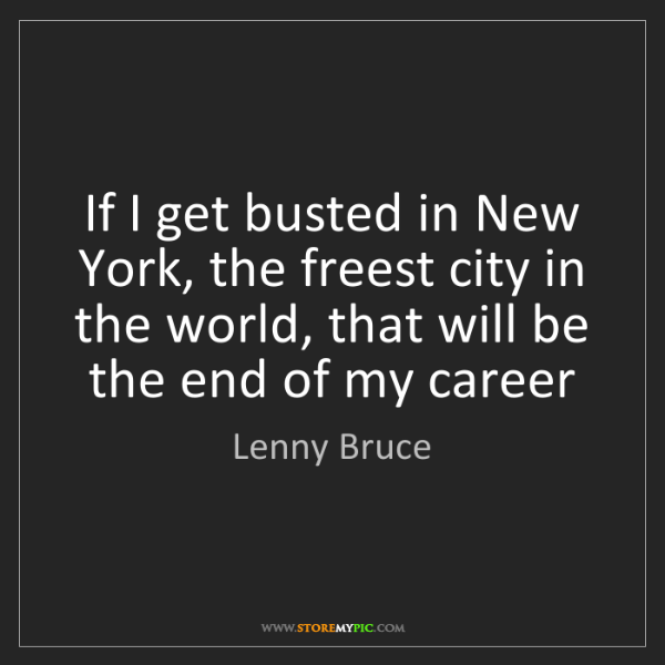 Lenny Bruce: If I get busted in New York, the freest city in the world,...