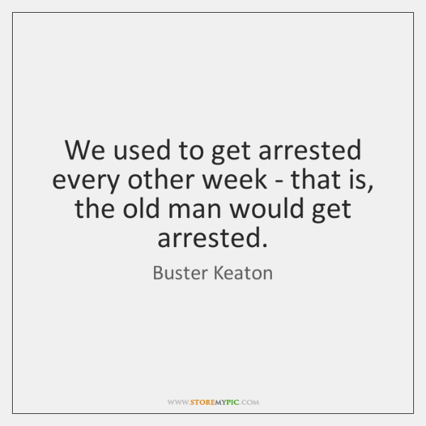 We used to get arrested every other week - that is, the ...