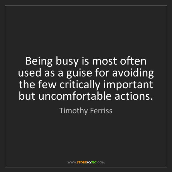 Timothy Ferriss: Being busy is most often used as a guise for avoiding...