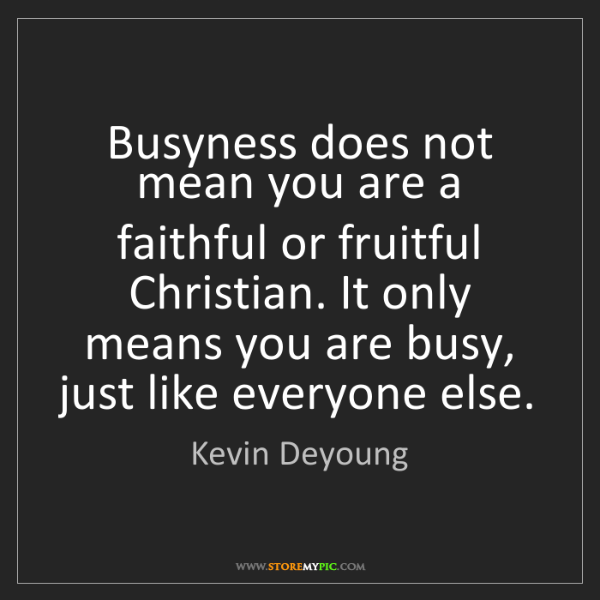 Kevin Deyoung: Busyness does not mean you are a faithful or fruitful...