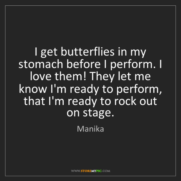 Manika: I get butterflies in my stomach before I perform. I love...