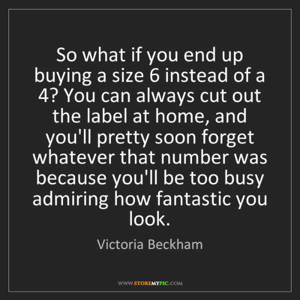 Victoria Beckham: So what if you end up buying a size 6 instead of a 4?...
