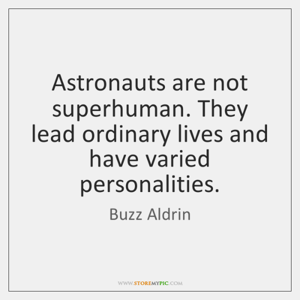 Astronauts are not superhuman. They lead ordinary lives and have varied personalities.