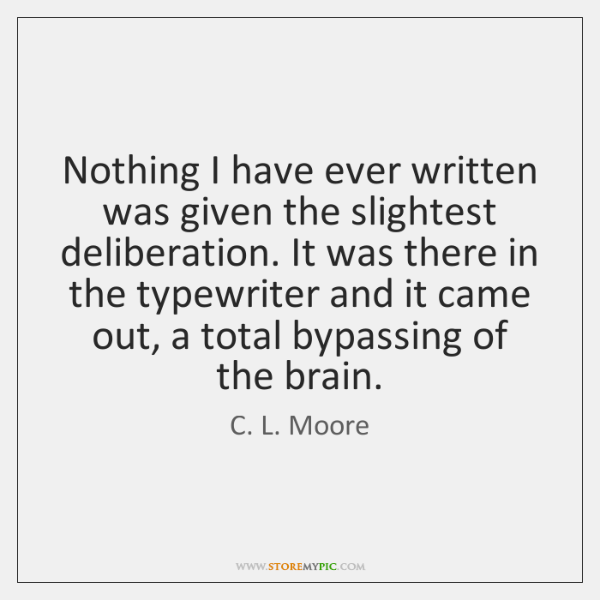 Nothing I have ever written was given the slightest deliberation. It was ...