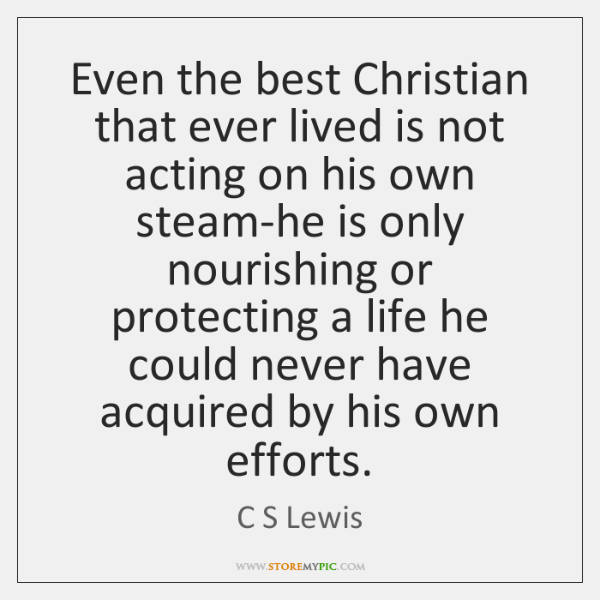 Even the best Christian that ever lived is not acting on his ...