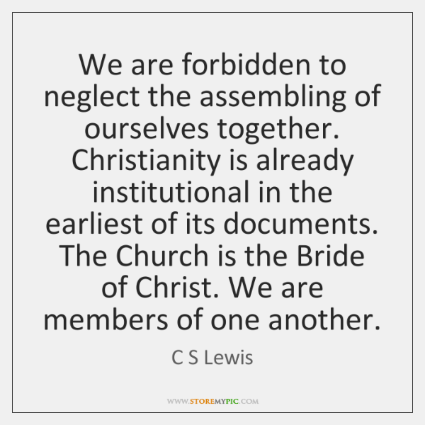 We are forbidden to neglect the assembling of ourselves together. Christianity is ...