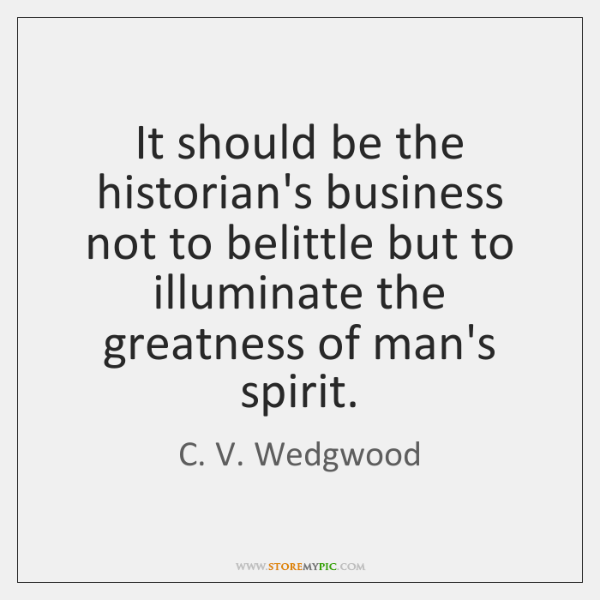 It should be the historian's business not to belittle but to illuminate ...