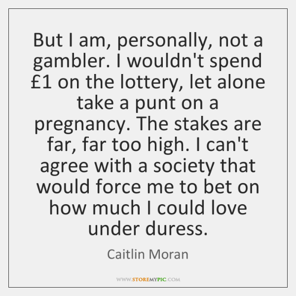 But I am, personally, not a gambler. I wouldn't spend