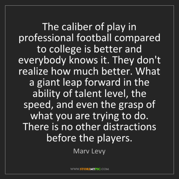 Marv Levy: The caliber of play in professional football compared...
