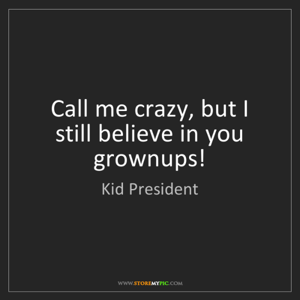 Kid President: Call me crazy, but I still believe in you grownups!