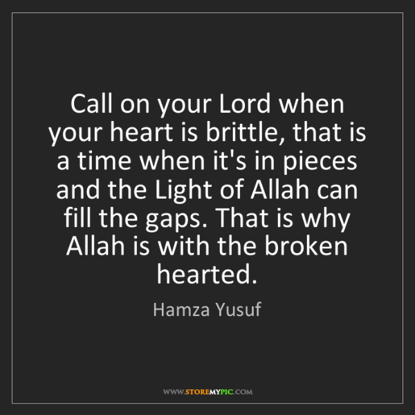 Hamza Yusuf: Call on your Lord when your heart is brittle, that is...