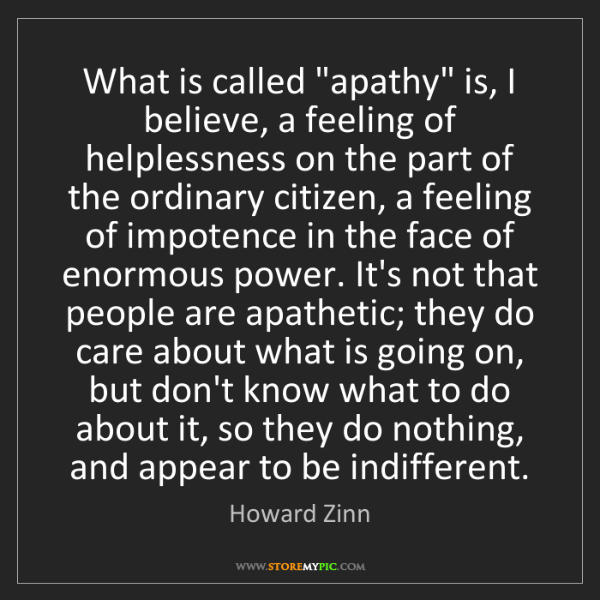 """Howard Zinn: What is called """"apathy"""" is, I believe, a feeling of helplessness..."""