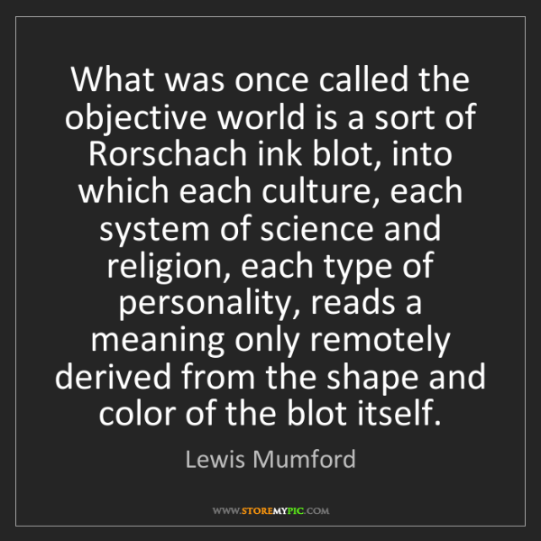 Lewis Mumford: What was once called the objective world is a sort of...