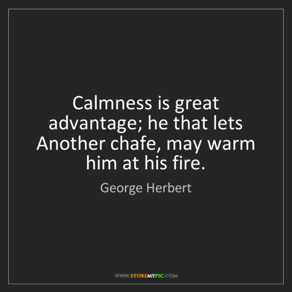 George Herbert: Calmness is great advantage; he that lets Another chafe,...