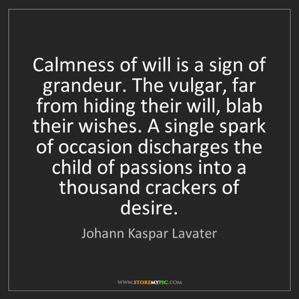 Johann Kaspar Lavater: Calmness of will is a sign of grandeur. The vulgar, far...