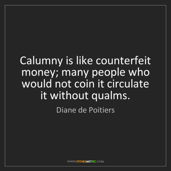 Diane de Poitiers: Calumny is like counterfeit money; many people who would...