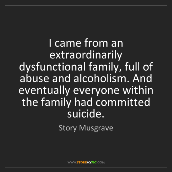 Story Musgrave: I came from an extraordinarily dysfunctional family,...