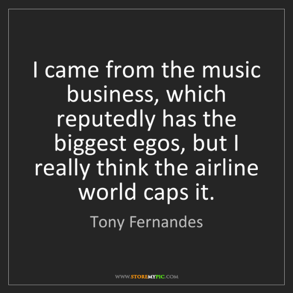 Tony Fernandes: I came from the music business, which reputedly has the...