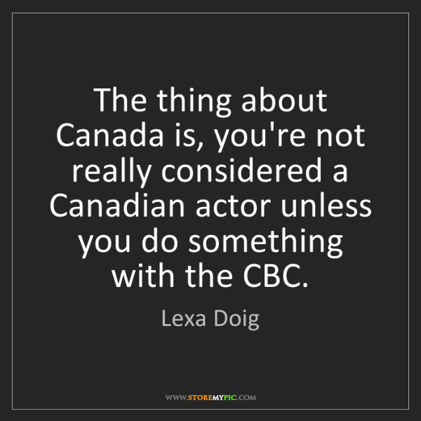 Lexa Doig: The thing about Canada is, you're not really considered...