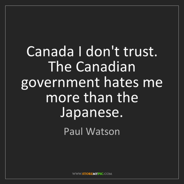 Paul Watson: Canada I don't trust. The Canadian government hates me...